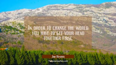 In order to change the world you have to get your head together first.