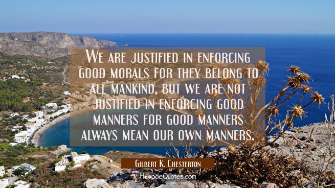 We are justified in enforcing good morals for they belong to all mankind, but we are not justified