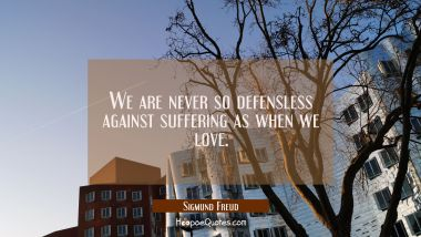 We are never so defensless against suffering as when we love. Sigmund Freud Quotes
