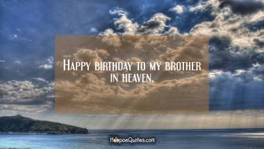 Happy birthday to my brother in heaven. Quotes