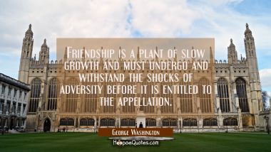Friendship is a plant of slow growth and must undergo and withstand the shocks of adversity before