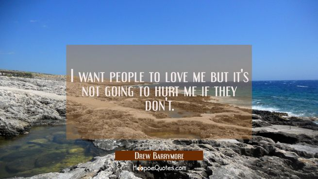 I want people to love me but it's not going to hurt me if they don't.