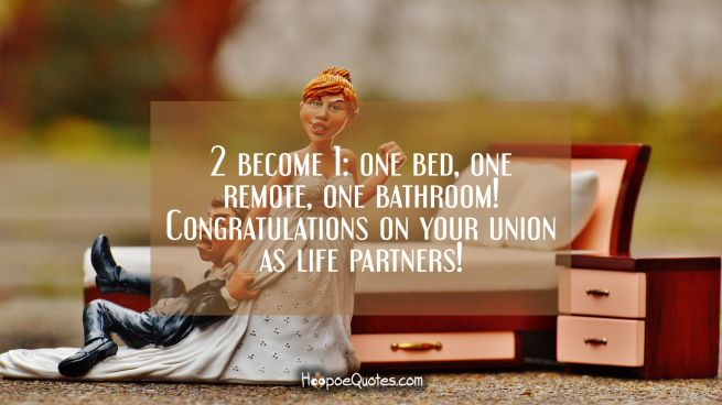 2 become 1: one bed, one remote, one bathroom! Congratulations on your union as life partners!