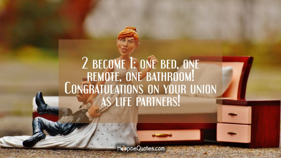 2 become 1: one bed, one remote, one bathroom! Congratulations on your union as life partners! Wedding Quotes