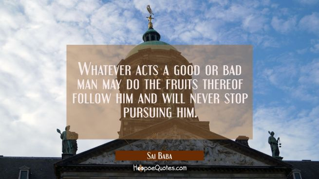 Whatever acts a good or bad man may do the fruits thereof follow him and will never stop pursuing h