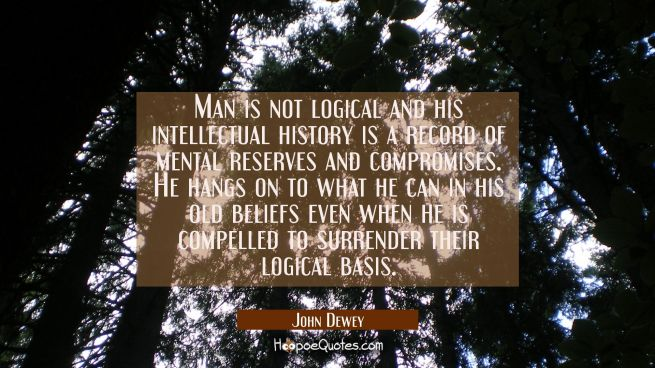 Man is not logical and his intellectual history is a record of mental reserves and compromises. He