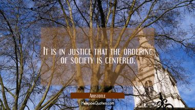 It is in justice that the ordering of society is centered.