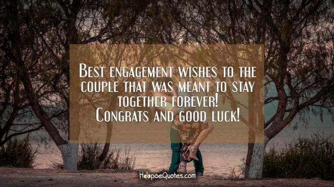 Best engagement wishes to the couple that was meant to stay together forever! Congrats and good luck!