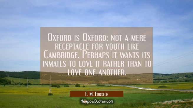 Oxford is Oxford: not a mere receptacle for youth like Cambridge. Perhaps it wants its inmates to l