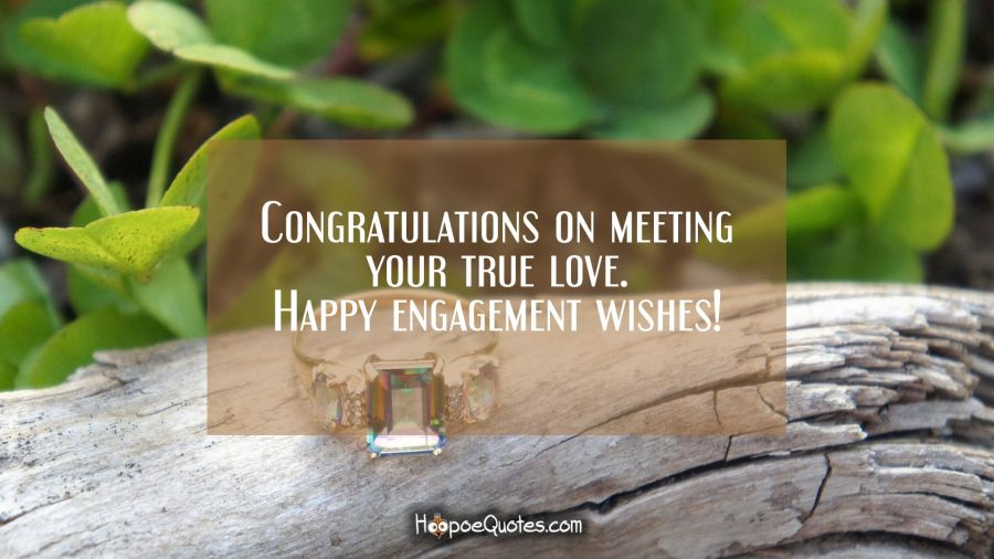 Congratulations on meeting your true love. Happy engagement wishes! Engagement Quotes