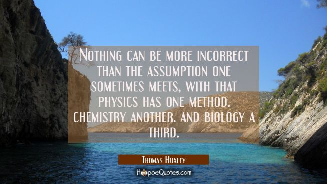 Nothing can be more incorrect than the assumption one sometimes meets with that physics has one met
