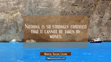 Nothing is so strongly fortified that it cannot be taken by money.
