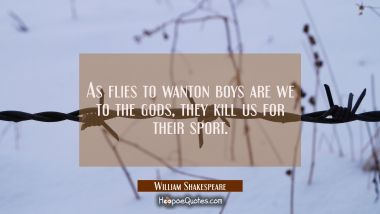 As flies to wanton boys are we to the gods, they kill us for their sport.