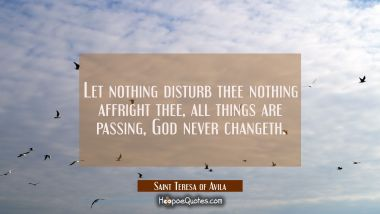 Let nothing disturb thee nothing affright thee, all things are passing, God never changeth.