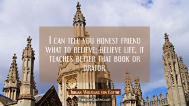 I can tell you honest friend what to believe: believe life, it teaches better that book or orator. Johann Wolfgang von Goethe Quotes