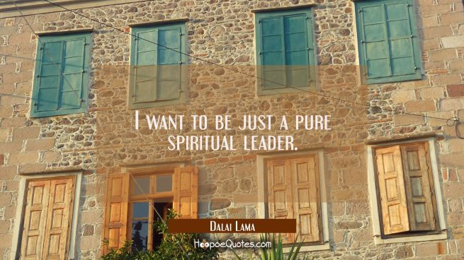 I want to be just a pure spiritual leader.