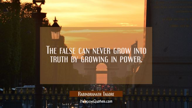 The false can never grow into truth by growing in power.