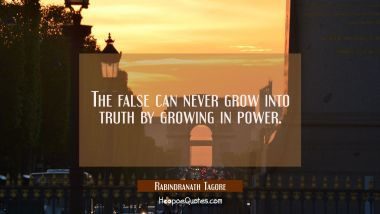 The false can never grow into truth by growing in power. Rabindranath Tagore Quotes