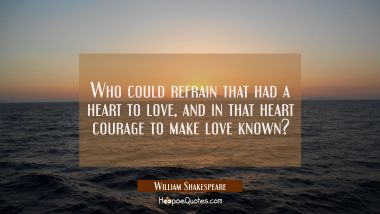 Who could refrain that had a heart to love and in that heart courage to make love known? William Shakespeare Quotes