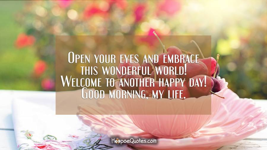 Open your eyes and embrace this wonderful world! Welcome to another happy day! Good morning, my life. Good Morning Quotes