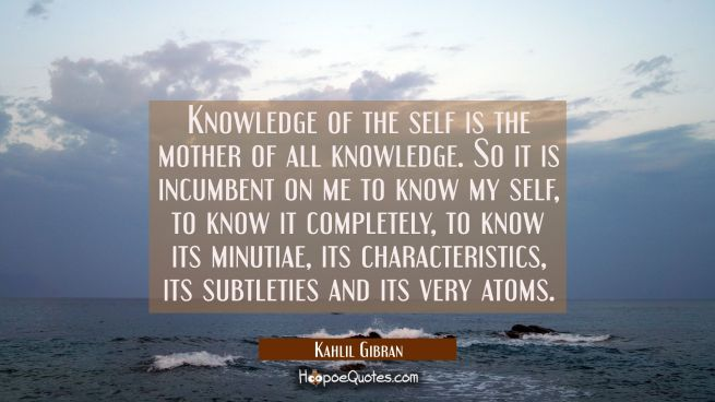 Knowledge of the self is the mother of all knowledge. So it is incumbent on me to know my self to k