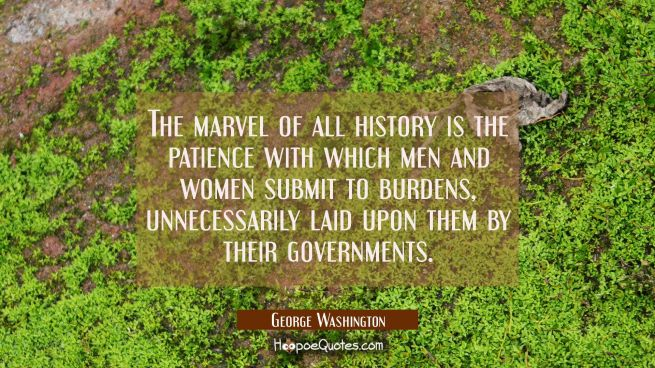 The marvel of all history is the patience with which men and women submit to burdens unnecessarily