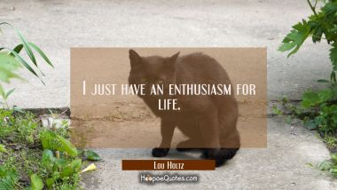 I just have an enthusiasm for life.