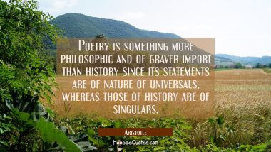 Poetry is something more philosophic and of graver import than history since its statements are of