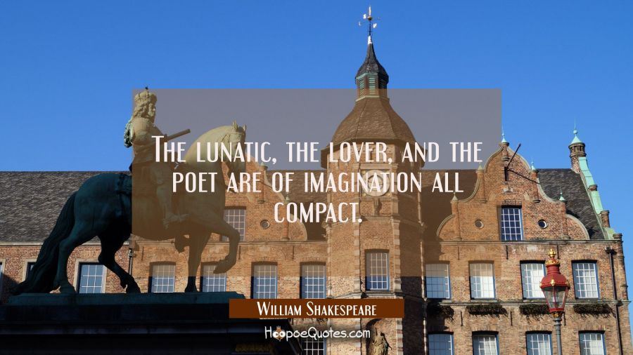 The lunatic the lover and the poet are of imagination all compact. William Shakespeare Quotes