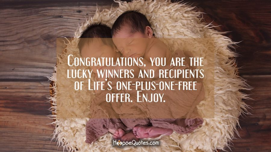 Congratulations, you are the lucky winners and recipients of Life's one-plus-one-free offer. Enjoy. New Baby Quotes