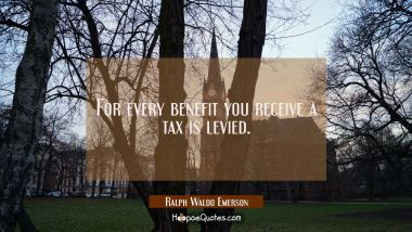 For every benefit you receive a tax is levied. Ralph Waldo Emerson Quotes