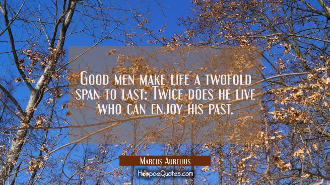 Good men make life a twofold span to last: Twice does he live who can enjoy his past