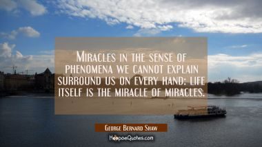 Miracles in the sense of phenomena we cannot explain surround us on every hand: life itself is the George Bernard Shaw Quotes