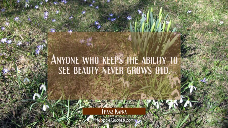 Anyone who keeps the ability to see beauty never grows old. Franz Kafka Quotes