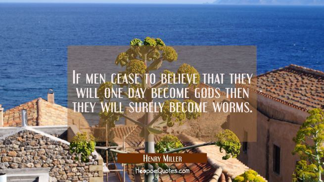 If men cease to believe that they will one day become gods then they will surely become worms.