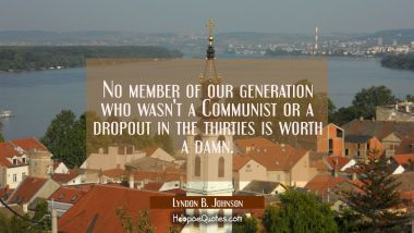 No member of our generation who wasn't a Communist or a dropout in the thirties is worth a damn.