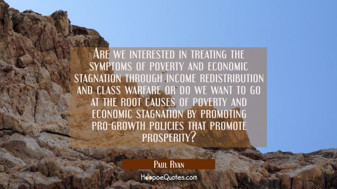 Are we interested in treating the symptoms of poverty and economic stagnation through income redist