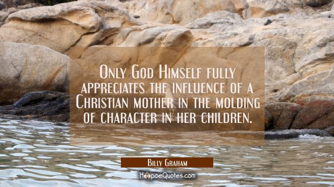 Only God Himself fully appreciates the influence of a Christian mother in the molding of character