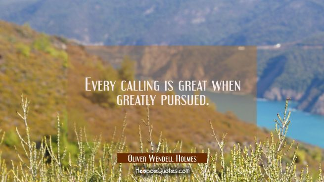 Every calling is great when greatly pursued.