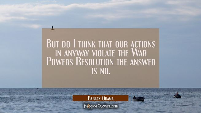 But do I think that our actions in anyway violate the War Powers Resolution the answer is no.