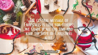 The central message of Christmas is love for others; we share it all the time and keep the hope of Christmas alive. Christmas Quotes