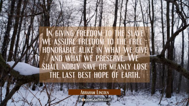 In giving freedom to the slave we assure freedom to the free - honorable alike in what we give and