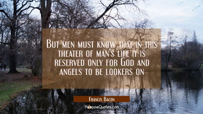 But men must know that in this theater of man's life it is reserved only for God and angels to be l
