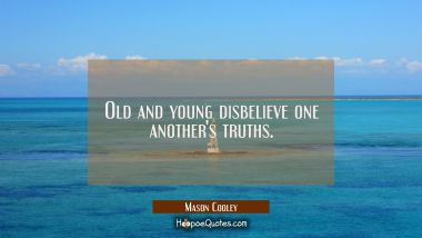 Old and young disbelieve one another's truths.