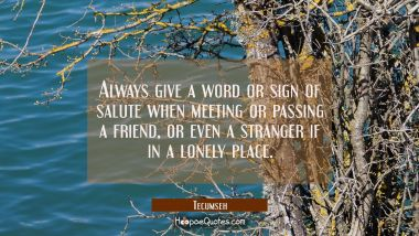 Always give a word or sign of salute when meeting or passing a friend or even a stranger if in a lo Tecumseh Quotes