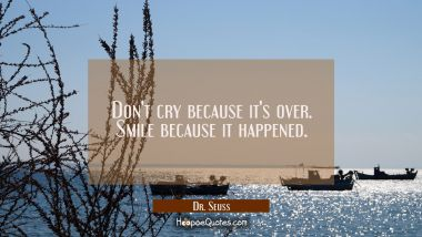 Don't cry because it's over. Smile because it happened. Dr. Seuss Quotes