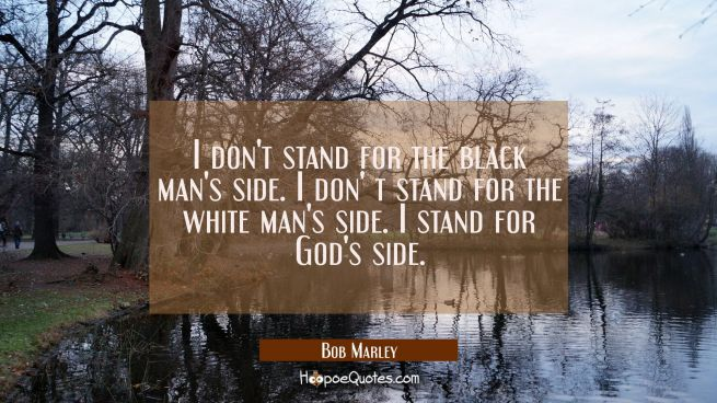 I don't stand for the black man's side I don' t stand for the white man's side. I stand for God's s