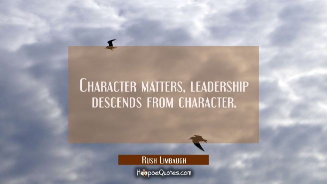 Character matters, leadership descends from character.