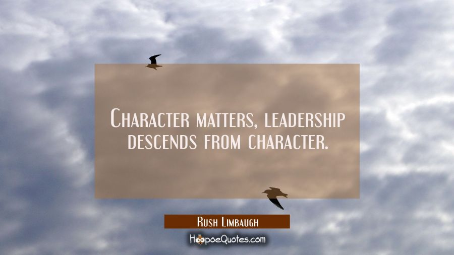 Character matters, leadership descends from character. Rush Limbaugh Quotes