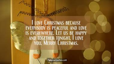 I love Christmas because everybody is peaceful and love is everywhere. Let us be happy and together tonight. I love you. Merry Christmas. Christmas Quotes